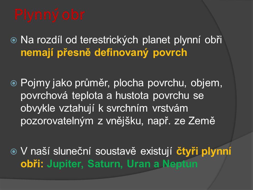 Plynný obr  Na rozdíl od terestrických planet plynní obři nemají přesně definovaný povrch  Pojmy jako průměr, plocha povrchu, objem, povrchová teplo