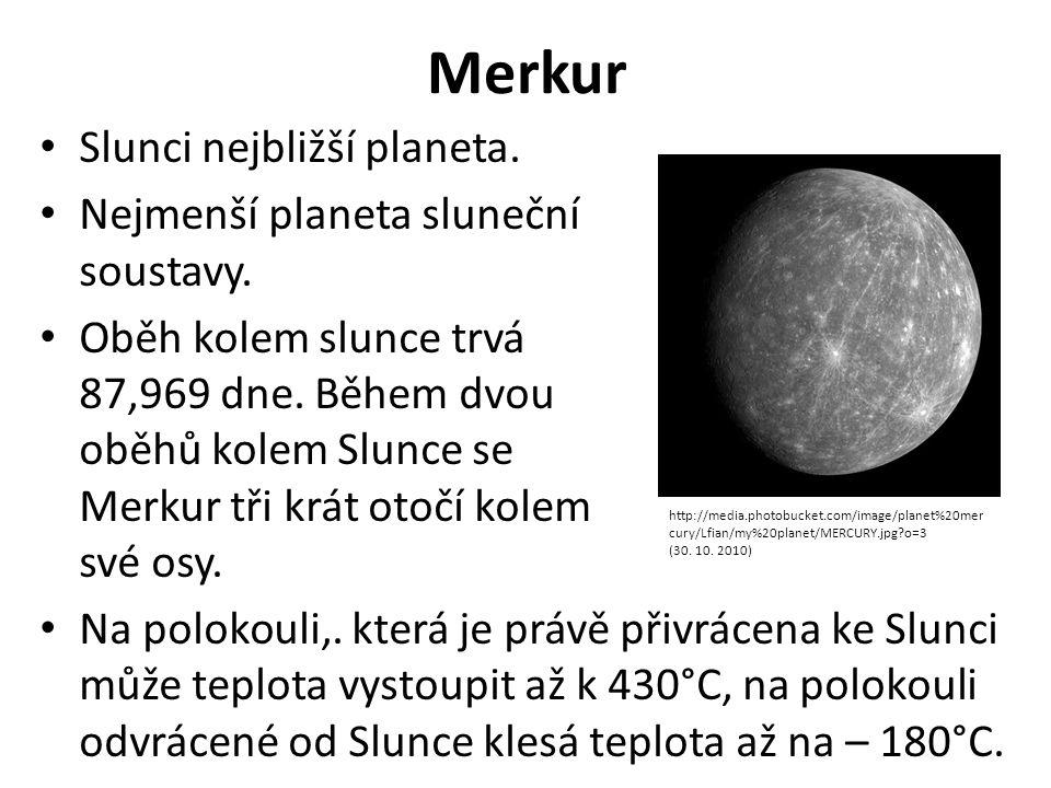 Merkur Slunci nejbližší planeta. Nejmenší planeta sluneční soustavy. Oběh kolem slunce trvá 87,969 dne. Během dvou oběhů kolem Slunce se Merkur tři kr