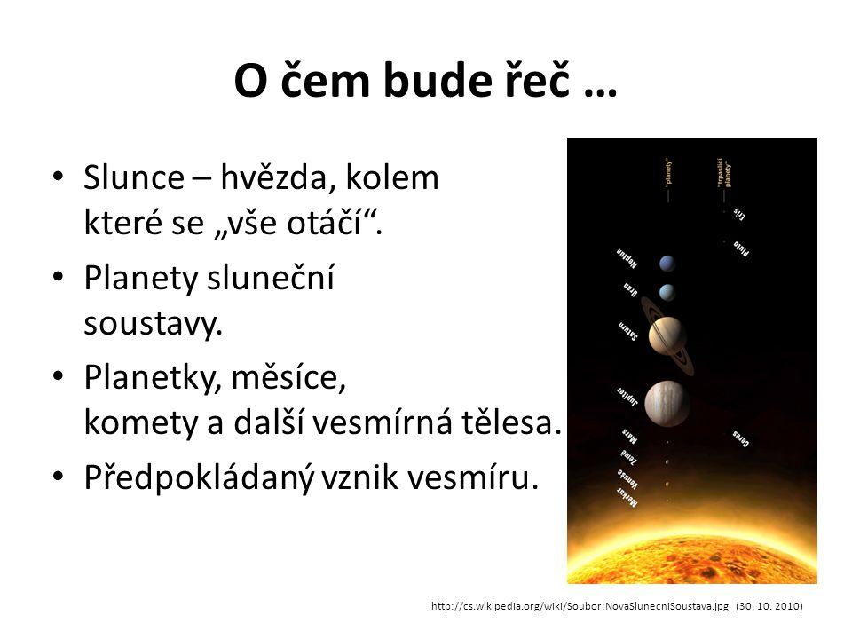 """O čem bude řeč … Slunce – hvězda, kolem které se """"vše otáčí"""". Planety sluneční soustavy. Planetky, měsíce, komety a další vesmírná tělesa. Předpokláda"""