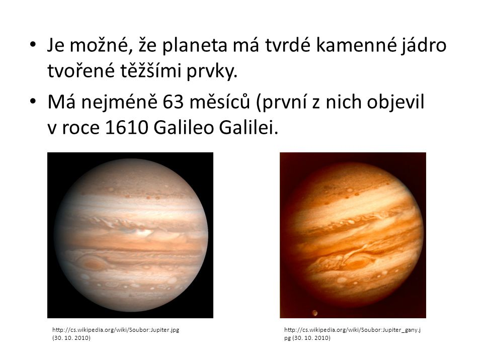 Je možné, že planeta má tvrdé kamenné jádro tvořené těžšími prvky. Má nejméně 63 měsíců (první z nich objevil v roce 1610 Galileo Galilei. http://cs.w