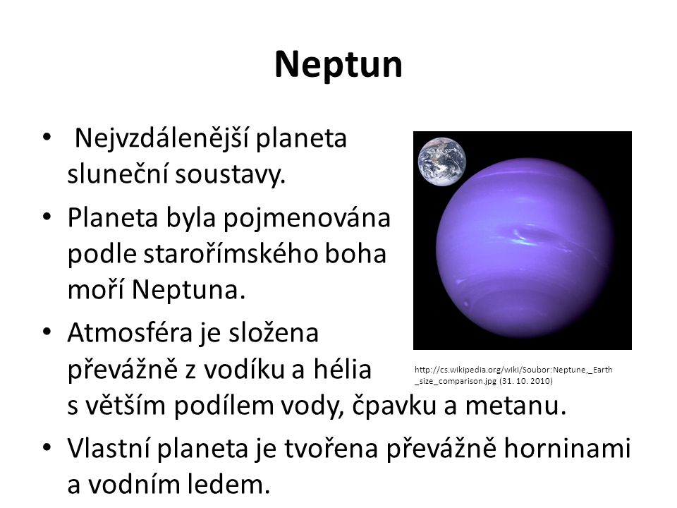 Neptun Nejvzdálenější planeta sluneční soustavy. Planeta byla pojmenována podle starořímského boha moří Neptuna. Atmosféra je složena převážně z vodík