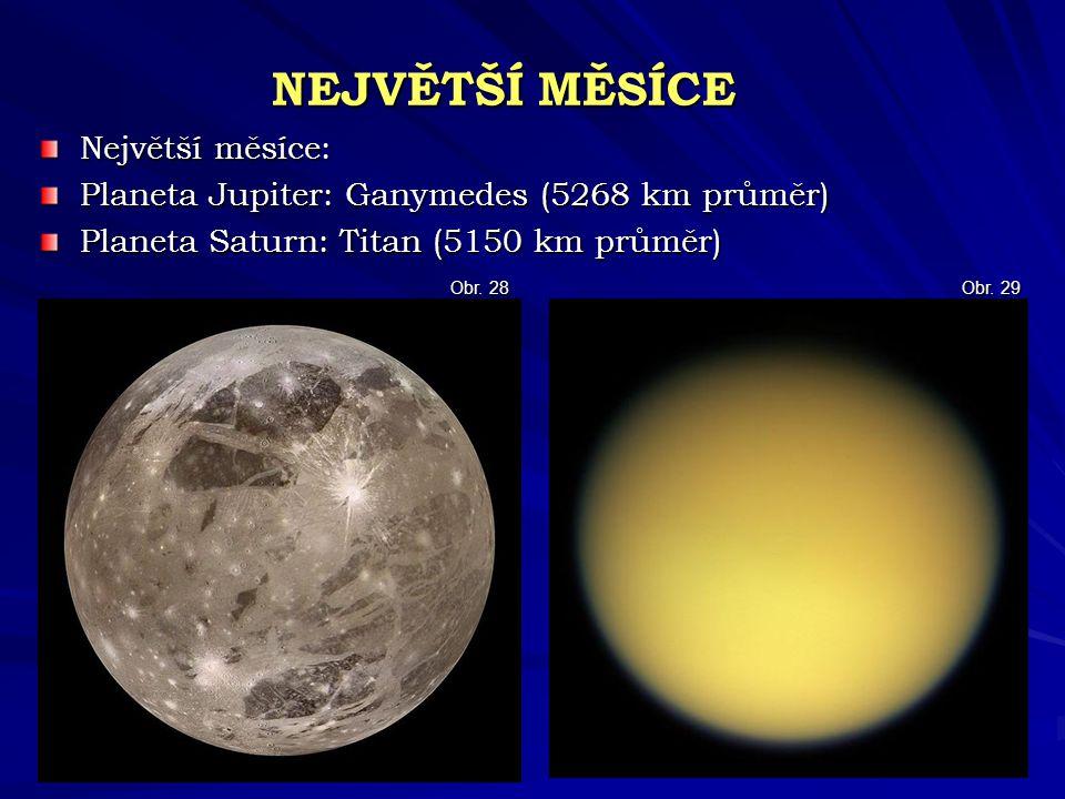 NEJVĚTŠÍ MĚSÍCE Největší měsíce: Planeta Jupiter: Ganymedes (5268 km průměr) Planeta Saturn: Titan (5150 km průměr) Obr. 29 Obr. 28