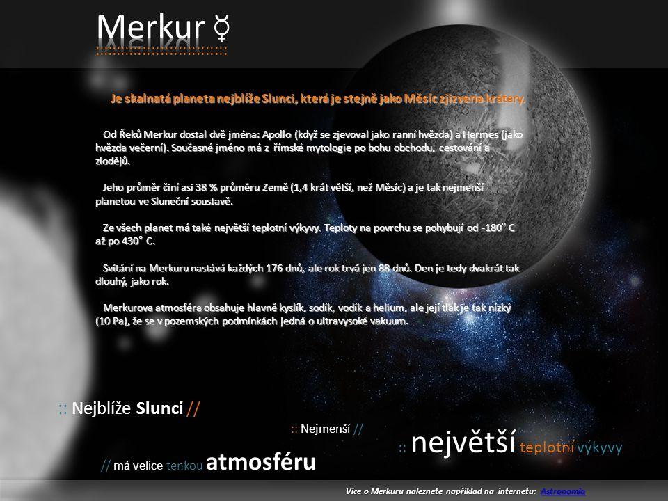 :::::::::::::::::::::::::::::: Je skalnatá planeta nejblíže Slunci, která je stejně jako Měsíc zjizvena krátery.