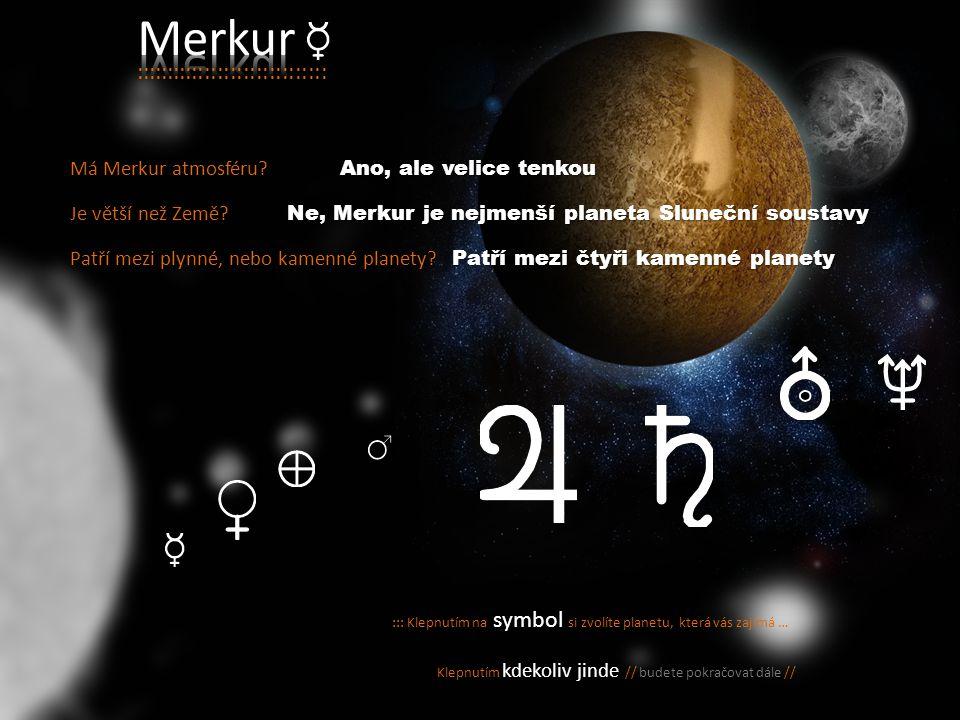 ::: Klepnutím na symbol si zvolíte planetu, která vás zajímá … Klepnutím kdekoliv jinde // budete pokračovat dále // :::::::::::::::::::::::::::::: Má Merkur atmosféru.