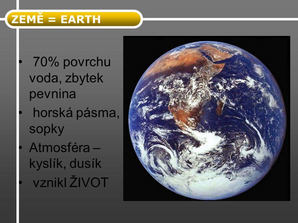 70% povrchu voda, zbytek pevnina horská pásma, sopky Atmosféra – kyslík, dusík vznikl ŽIVOT ZEMĚ = EARTH