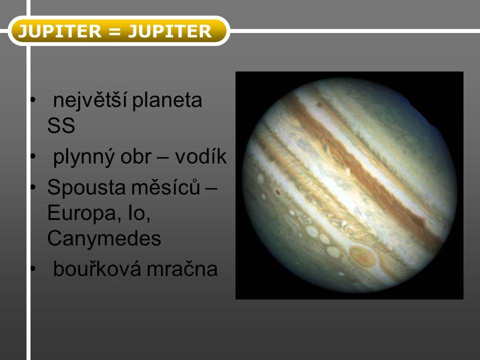 největší planeta SS plynný obr – vodík Spousta měsíců – Europa, Io, Canymedes bouřková mračna JUPITER = JUPITER