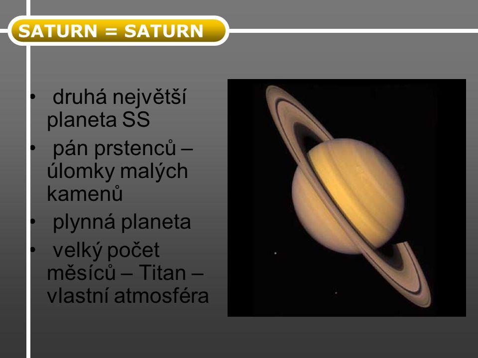 druhá největší planeta SS pán prstenců – úlomky malých kamenů plynná planeta velký počet měsíců – Titan – vlastní atmosféra SATURN = SATURN