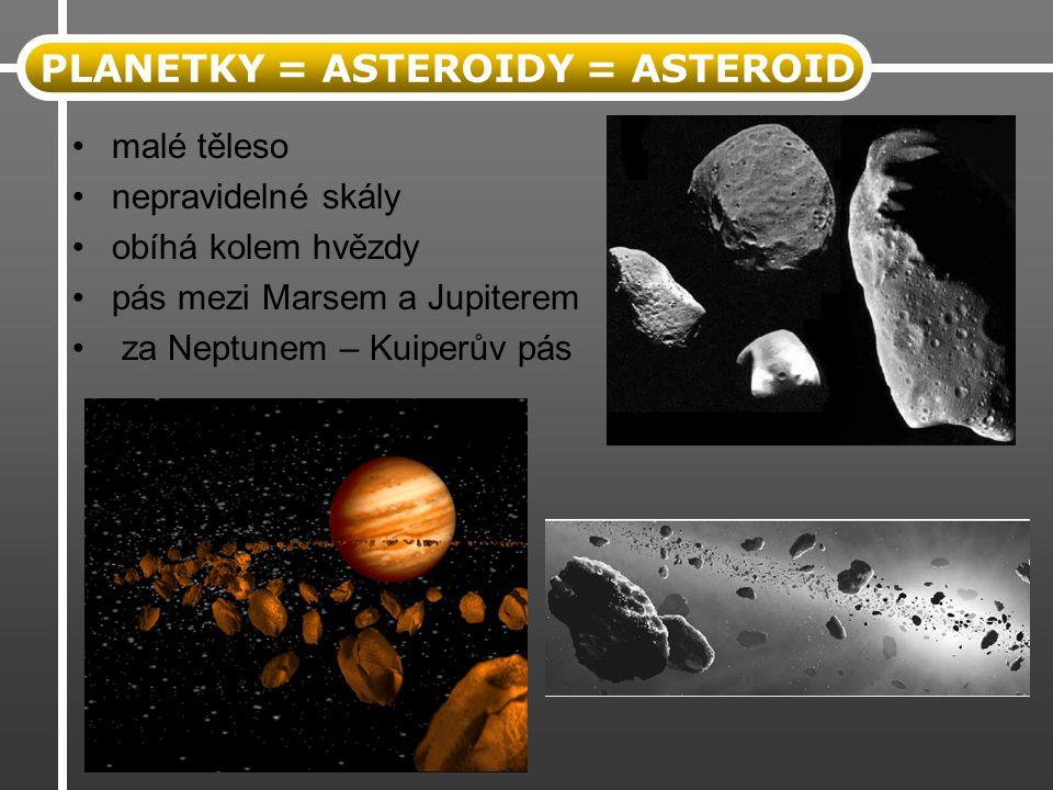 malé těleso nepravidelné skály obíhá kolem hvězdy pás mezi Marsem a Jupiterem za Neptunem – Kuiperův pás PLANETKY = ASTEROIDY = ASTEROID