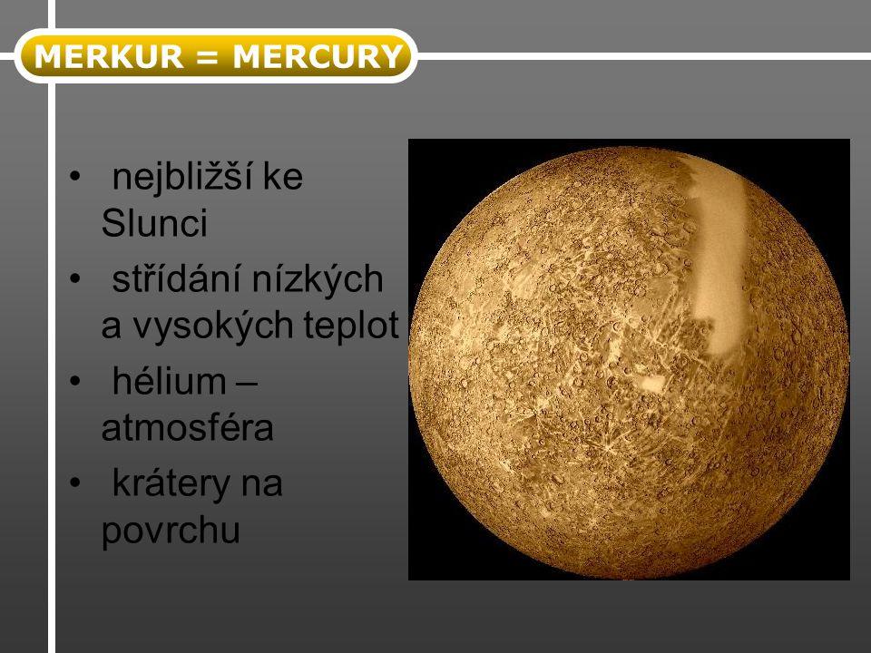 nejbližší ke Slunci střídání nízkých a vysokých teplot hélium – atmosféra krátery na povrchu MERKUR = MERCURY