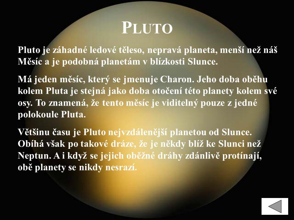 P LUTO Pluto je záhadné ledové těleso, nepravá planeta, menší než náš Měsíc a je podobná planetám v blízkosti Slunce. Má jeden měsíc, který se jmenuje