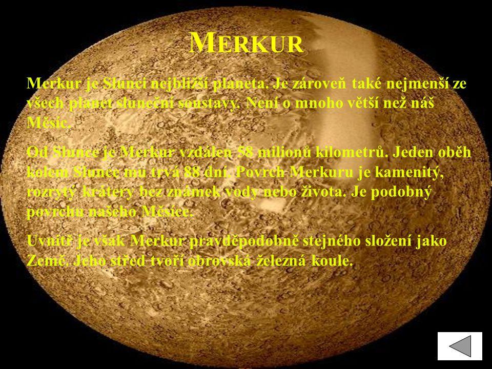 M ERKUR Merkur je Slunci nejbližší planeta. Je zároveň také nejmenší ze všech planet sluneční soustavy. Není o mnoho větší než náš Měsíc. Od Slunce je