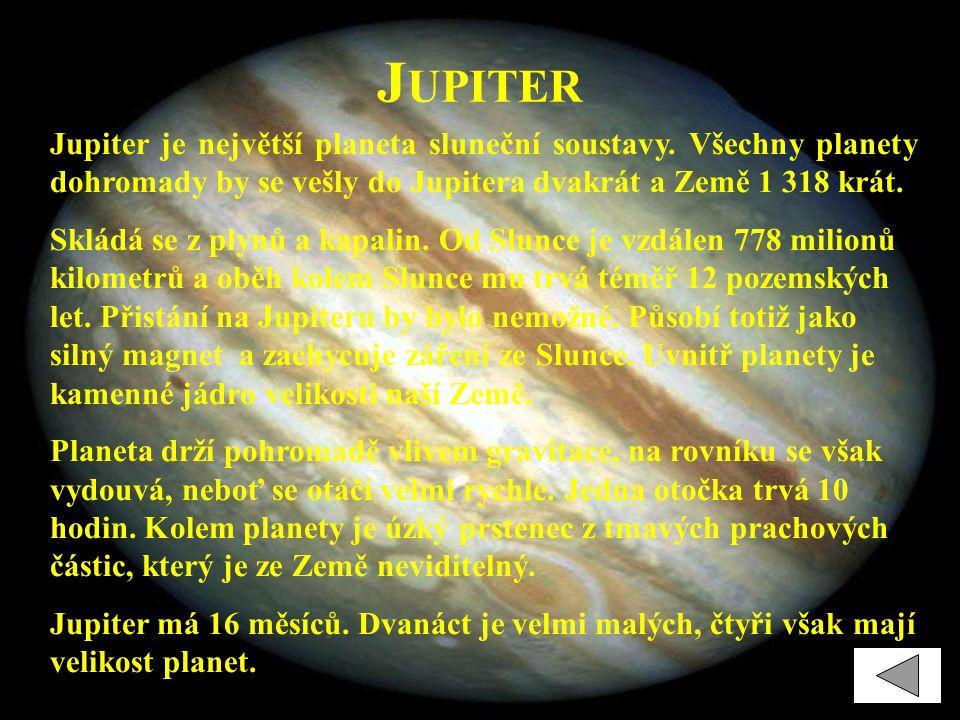 J UPITER Jupiter je největší planeta sluneční soustavy. Všechny planety dohromady by se vešly do Jupitera dvakrát a Země 1 318 krát. Skládá se z plynů