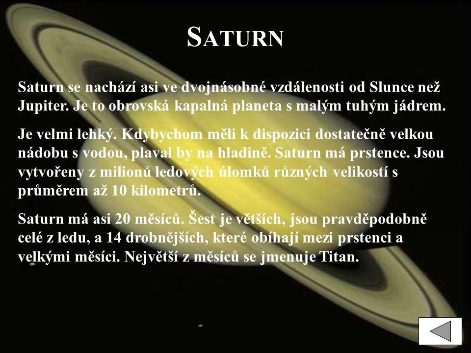 S ATURN Saturn se nachází asi ve dvojnásobné vzdálenosti od Slunce než Jupiter. Je to obrovská kapalná planeta s malým tuhým jádrem. Je velmi lehký. K
