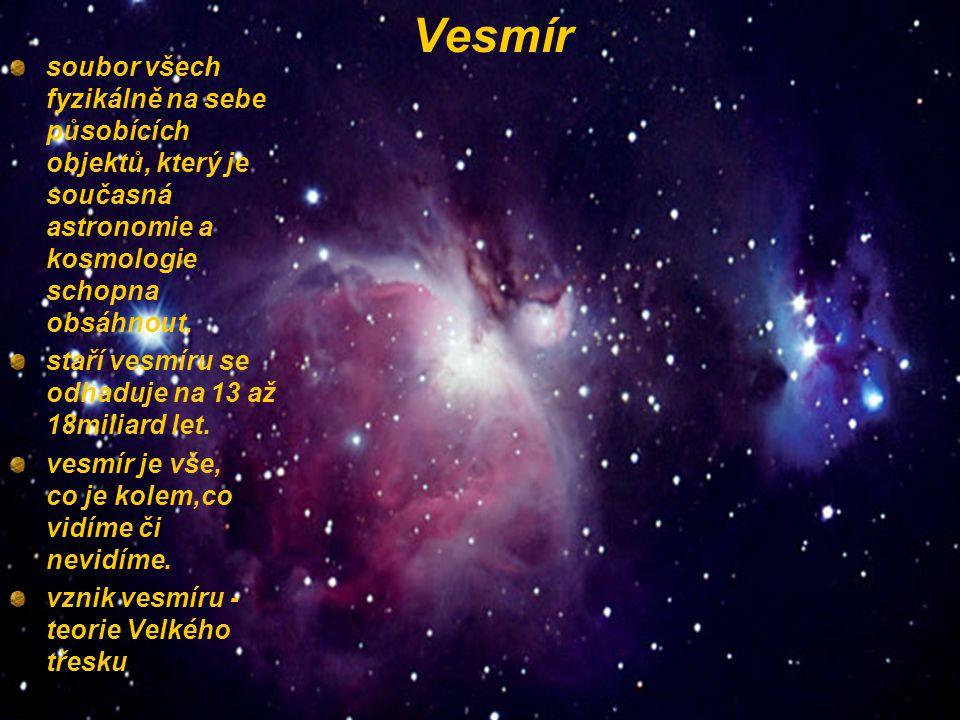 Vesmír soubor všech fyzikálně na sebe působících objektů, který je současná astronomie a kosmologie schopna obsáhnout. staří vesmíru se odhaduje na 13