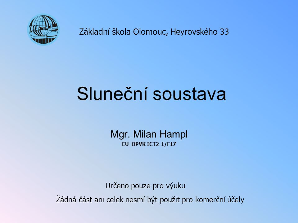 Sluneční soustava Mgr. Milan Hampl EU OPVK ICT2-1/F17 Základní škola Olomouc, Heyrovského 33 Určeno pouze pro výuku Žádná část ani celek nesmí být pou