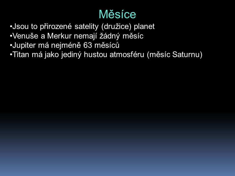 Měsíce Jsou to přirozené satelity (družice) planet Venuše a Merkur nemají žádný měsíc Jupiter má nejméně 63 měsíců Titan má jako jediný hustou atmosfé