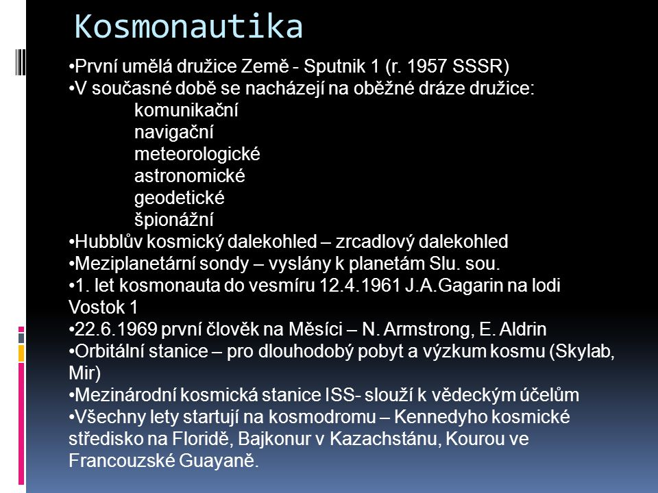 Kosmonautika První umělá družice Země - Sputnik 1 (r. 1957 SSSR) V současné době se nacházejí na oběžné dráze družice: komunikační navigační meteorolo