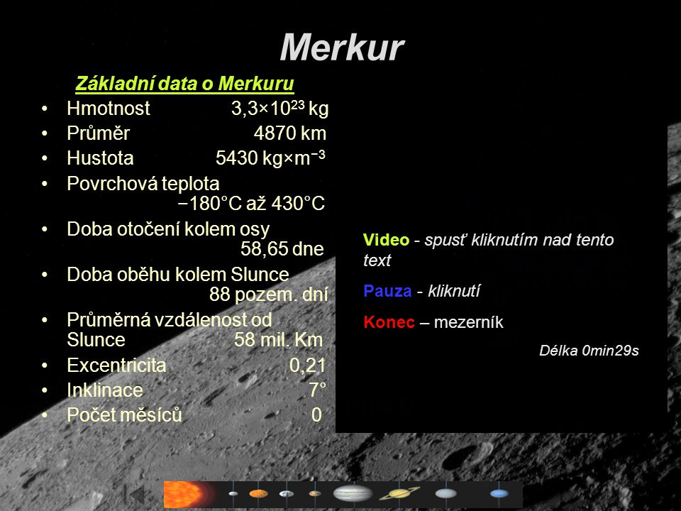 Saturn Základní data o Saturnu Hmotnost 5,68×10 26 kg Průměr 120 420 km Hustota 0,71 g cm −3 Povrchová teplota (svrchní oblačná vrstva) – 150 °C Doba otočení kolem osy 10 hodin 32 minut Doba oběhu kolem Slunce 29,46 roku Průměrná vzdálenost od Slunce 1427×10 6 km Průměrná oběžná rychlost 9,65 km/s Pole na rovníku 21 μT Magnetický dipólový moment 4,6×10 18 Tm 3 Vybočení dipólu ze středu 5 % Počet měsíců 56 Důležité objevy 1610 - Galileo poprvé pozoruje Saturn 1655 - Christian Huygens objevuje Titan a o rok později Saturnův prstenec 1675 - Cassiniho objev dělení prstenců 1979 - Průlet sondy Pioneer 11 1980 - Voyager 1 fotografuje Saturn a Titan 1981 - Přílet Voyageru 2 1989 - Objev chaotické rotace Hyperionu 1990 - Pozorování planety Hubblovým kosmickým dalekohledem 2000-2003 - Objev 13 dalších malých měsíců s nepravidelnými drahami (2,2 m dalekohled ESO a 3,5 m dalekohled na Mauna Kea) 2004 - Přílet sondy Cassini–Huygens, intenzívní výzkum Saturnu 2005 - Přistání pouzdra Huygens na měsíci Titan Video - spusť kliknutím nad tento text Pauza - kliknutí Konec – mezerník Délka 0min49s