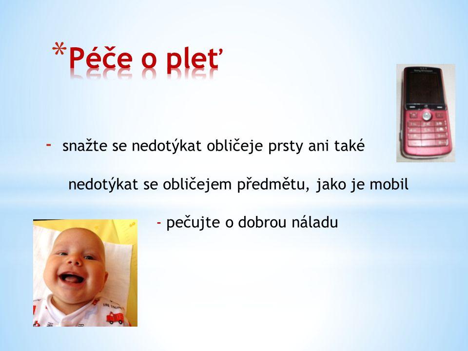 - snažte se nedotýkat obličeje prsty ani také nedotýkat se obličejem předmětu, jako je mobil - pečujte o dobrou náladu