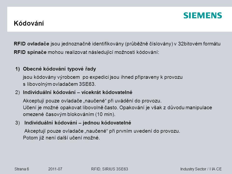 Industry Sector / I IA CEStrana 72011-07RFID, SIRIUS 3SE63 Technické údaje  Plastový kryt s konektorem (M12, 8pólovým)  2 elektronické bezpečnostní výstupy, zkratově odolné (24V DC)  Monitorování příčného zkratu, přerušení vodičů a napájení externím napětím  Sériové zapojení bezpečnostních obvodů pro Kat 4 / PLe / SIL 3  Vysoká odolnost proti manipulaci individuálním kódováním spínače a ovladače  Volitelně provedení s magnetickým blokovacím zařízení (18 N)  Signalizace stavů LED, včetně signalizace dosahu snímání  Odolnost díky použití materiálů odolným čisticím prostředkům (podle Ecolab), krytí IP69K