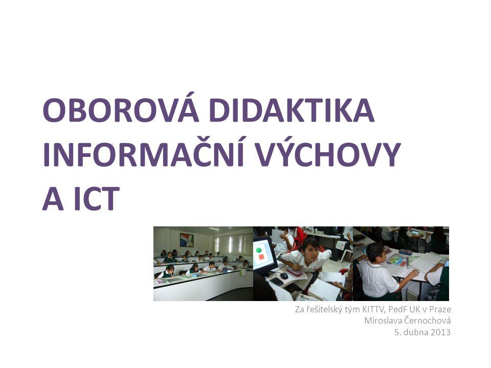 OBOROVÁ DIDAKTIKA INFORMAČNÍ VÝCHOVY A ICT Za řešitelský tým KITTV, PedF UK v Praze Miroslava Černochová 5. dubna 2013