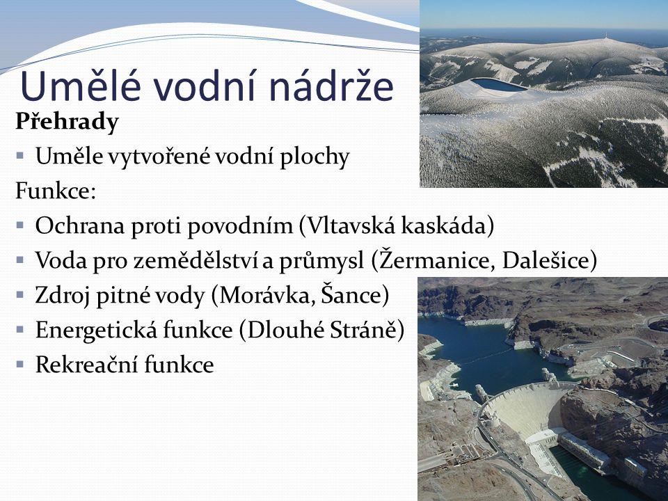 Umělé vodní nádrže Přehrady  Uměle vytvořené vodní plochy Funkce:  Ochrana proti povodním (Vltavská kaskáda)  Voda pro zemědělství a průmysl (Žerma