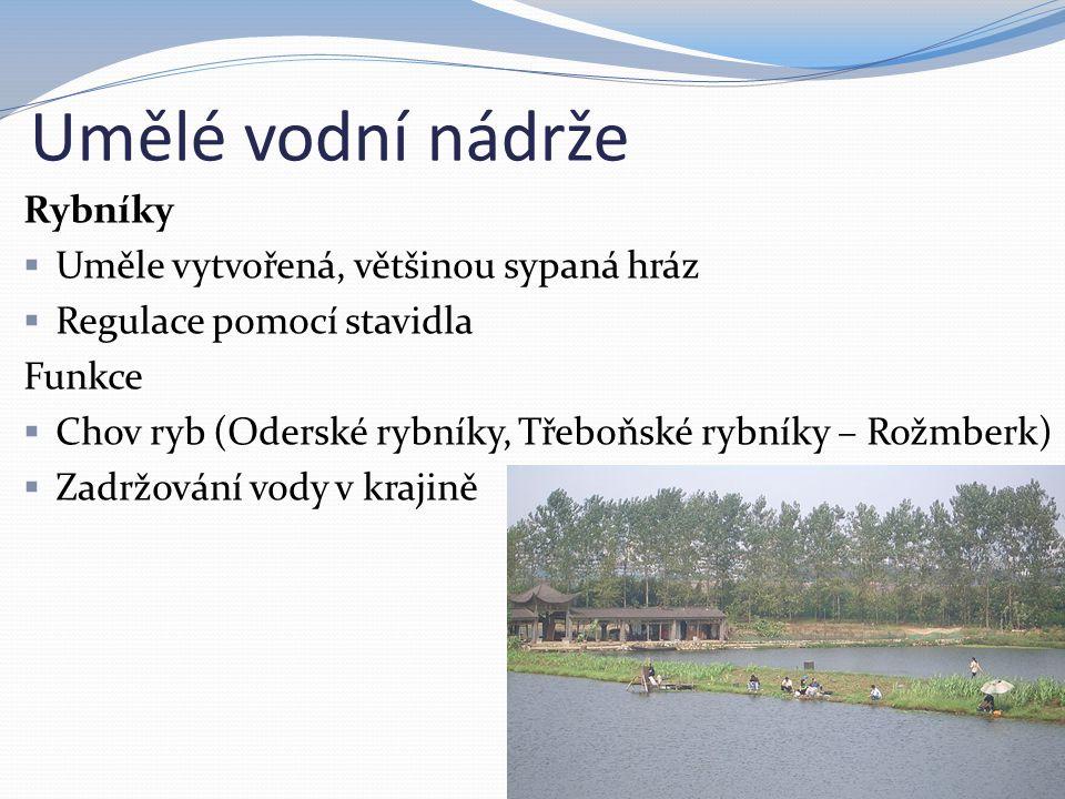 Umělé vodní nádrže Rybníky  Uměle vytvořená, většinou sypaná hráz  Regulace pomocí stavidla Funkce  Chov ryb (Oderské rybníky, Třeboňské rybníky –