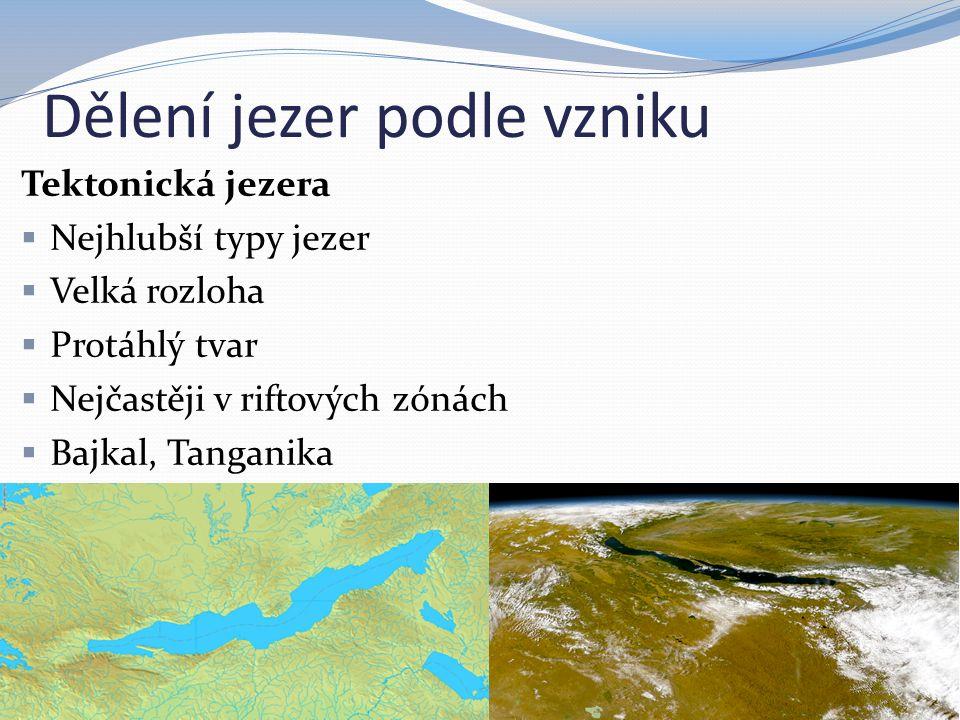 Dělení jezer podle vzniku Tektonická jezera  Nejhlubší typy jezer  Velká rozloha  Protáhlý tvar  Nejčastěji v riftových zónách  Bajkal, Tanganika