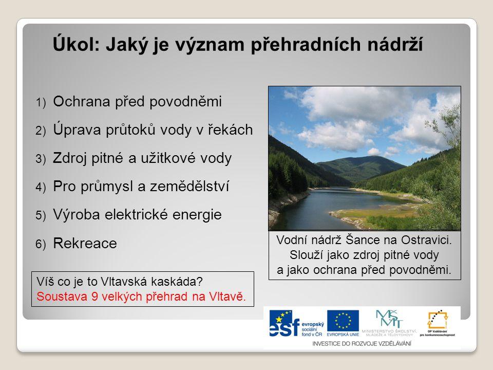 Úkol: Jaký je význam přehradních nádrží 1) Ochrana před povodněmi 2) Úprava průtoků vody v řekách 3) Zdroj pitné a užitkové vody 4) Pro průmysl a země