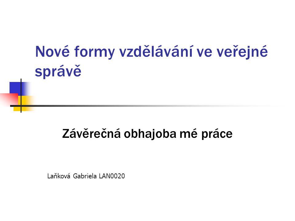 Nové formy vzdělávání ve veřejné správě Závěrečná obhajoba mé práce Laňková Gabriela LAN0020