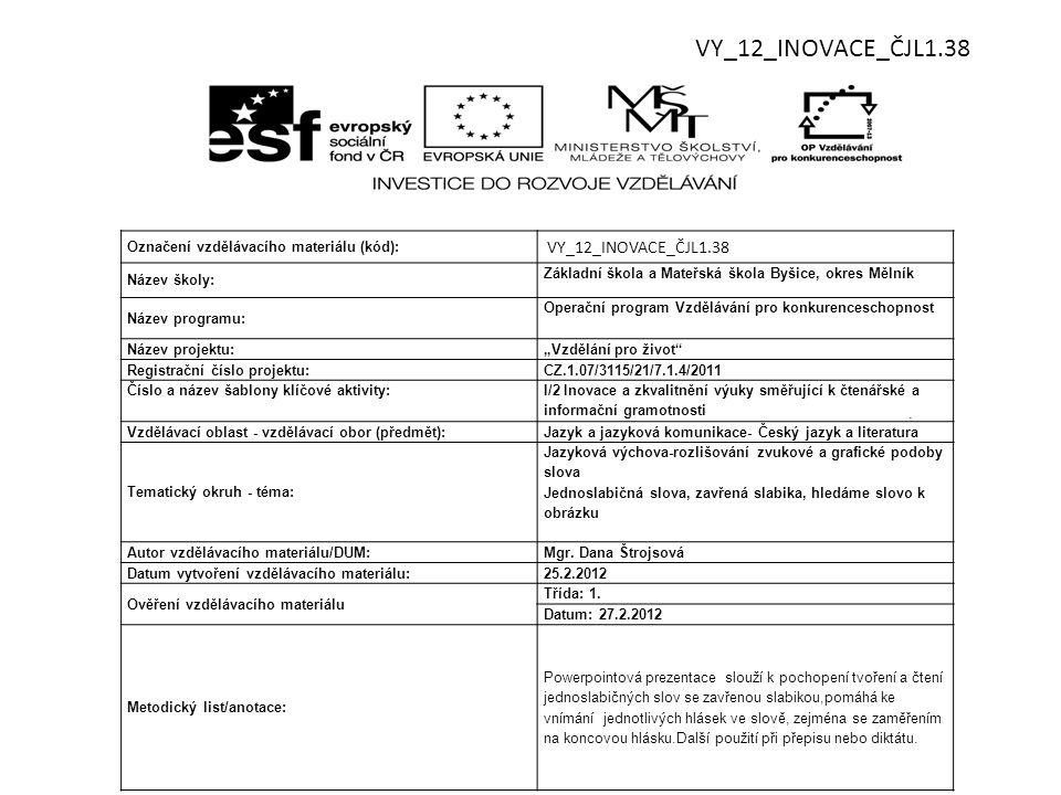 """Označení vzdělávacího materiálu (kód): VY_12_INOVACE_ČJL1.38 Název školy: Základní škola a Mateřská škola Byšice, okres Mělník Název programu: Operační program Vzdělávání pro konkurenceschopnost Název projektu: """"Vzdělání pro život Registrační číslo projektu: CZ.1.07/3115/21/7.1.4/2011 Číslo a název šablony klíčové aktivity: I/2 Inovace a zkvalitnění výuky směřující k čtenářské a informační gramotnosti Vzdělávací oblast - vzdělávací obor (předmět):Jazyk a jazyková komunikace- Český jazyk a literatura Tematický okruh - téma: Jazyková výchova-rozlišování zvukové a grafické podoby slova Jednoslabičná slova, zavřená slabika, hledáme slovo k obrázku Autor vzdělávacího materiálu/DUM:Mgr."""