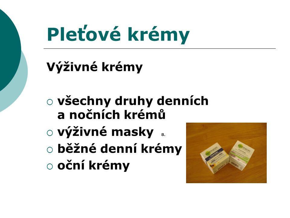 Pleťové krémy Výživné krémy  všechny druhy denních a nočních krémů  výživné masky 8.  běžné denní krémy  oční krémy