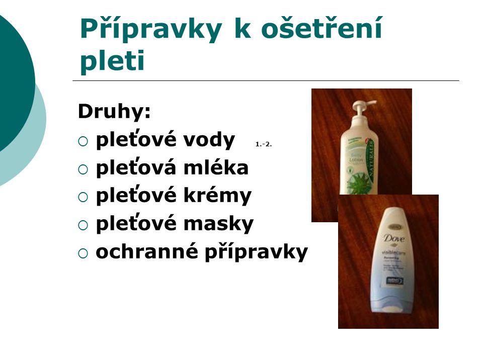 Přípravky k ošetření pleti Druhy:  pleťové vody 1.-2.  pleťová mléka  pleťové krémy  pleťové masky  ochranné přípravky