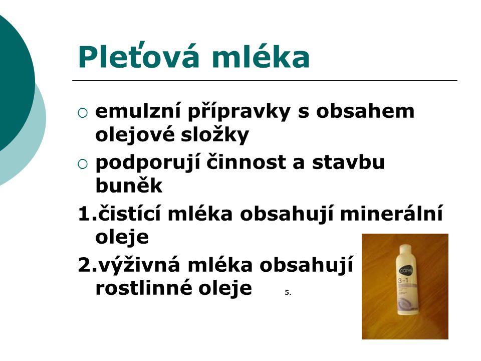 Pleťová mléka  emulzní přípravky s obsahem olejové složky  podporují činnost a stavbu buněk 1.čistící mléka obsahují minerální oleje 2.výživná mléka