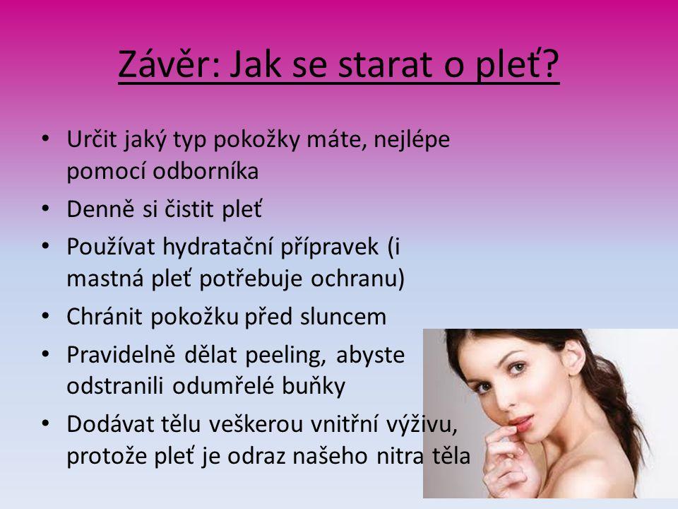 Závěr: Jak se starat o pleť? Určit jaký typ pokožky máte, nejlépe pomocí odborníka Denně si čistit pleť Používat hydratační přípravek (i mastná pleť p