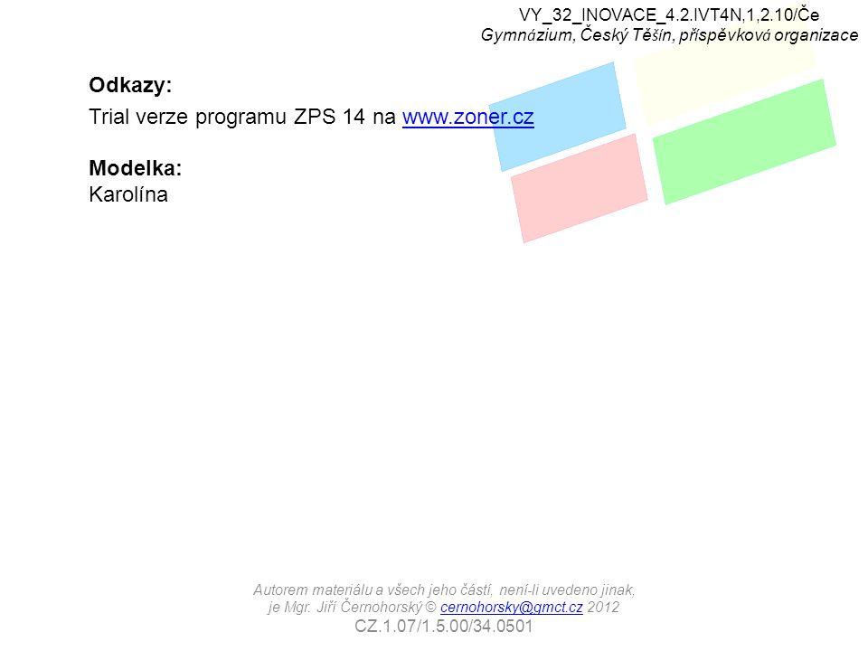Odkazy: Trial verze programu ZPS 14 na www.zoner.czwww.zoner.cz Modelka: Karolína VY_32_INOVACE_4.2.IVT4N,1,2.10/Če Gymn á zium, Český Tě ší n, př í spěvkov á organizace Autorem materiálu a všech jeho částí, není-li uvedeno jinak, je Mgr.