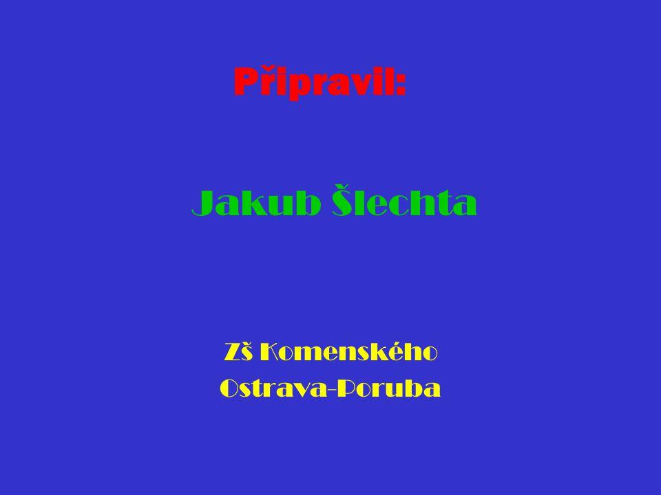 Připravil: Jakub Šlechta Zš Komenského Ostrava-Poruba