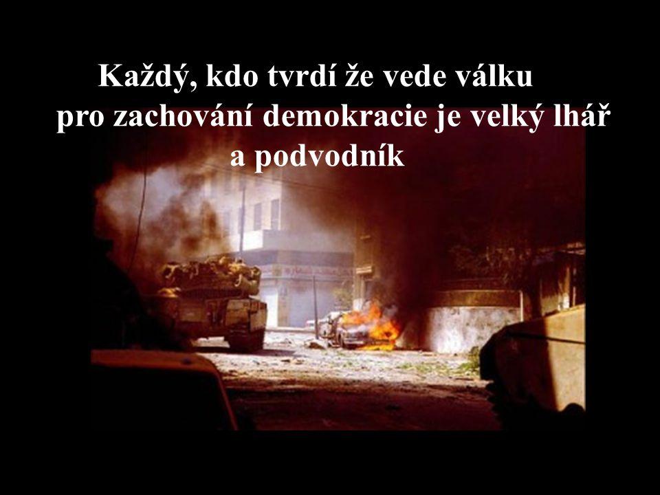 Každý, kdo tvrdí že vede válku pro zachování demokracie je velký lhář a podvodník