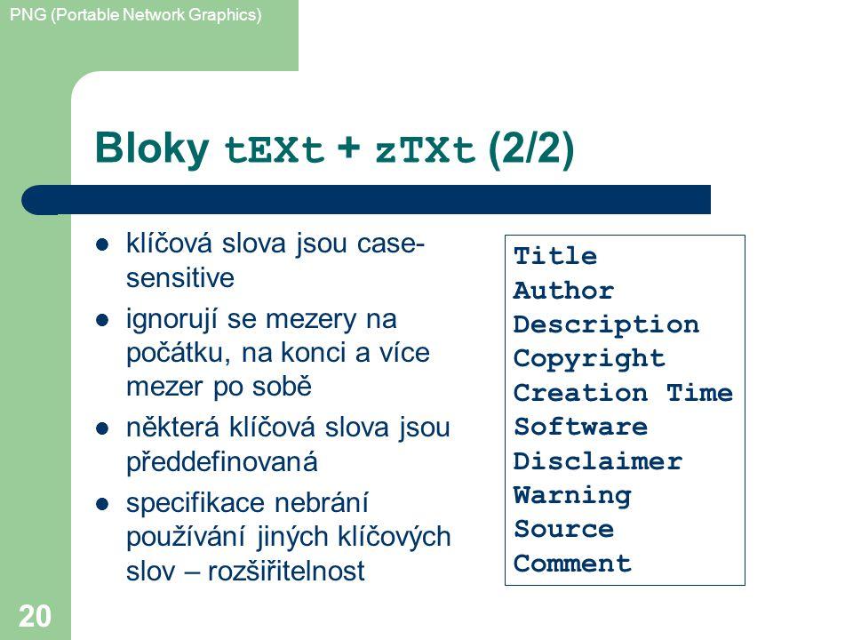 PNG (Portable Network Graphics) 20 Bloky tEXt + zTXt (2/2) klíčová slova jsou case- sensitive ignorují se mezery na počátku, na konci a více mezer po sobě některá klíčová slova jsou předdefinovaná specifikace nebrání používání jiných klíčových slov – rozšiřitelnost Title Author Description Copyright Creation Time Software Disclaimer Warning Source Comment