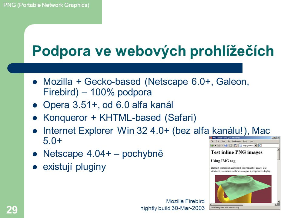 PNG (Portable Network Graphics) 29 Podpora ve webových prohlížečích Mozilla + Gecko-based (Netscape 6.0+, Galeon, Firebird) – 100% podpora Opera 3.51+, od 6.0 alfa kanál Konqueror + KHTML-based (Safari) Internet Explorer Win 32 4.0+ (bez alfa kanálu!), Mac 5.0+ Netscape 4.04+ – pochybně existují pluginy Mozilla Firebird nightly build 30-Mar-2003
