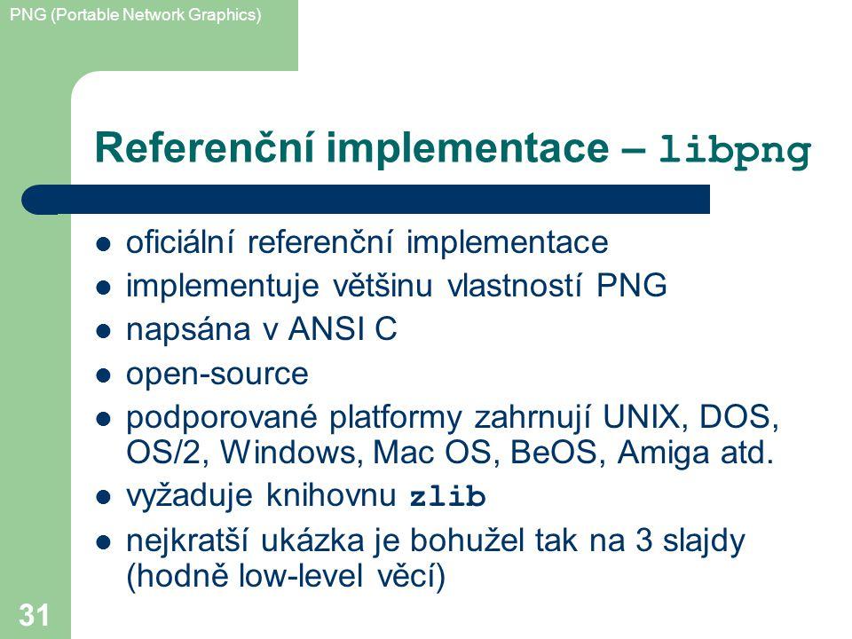 PNG (Portable Network Graphics) 31 Referenční implementace – libpng oficiální referenční implementace implementuje většinu vlastností PNG napsána v ANSI C open-source podporované platformy zahrnují UNIX, DOS, OS/2, Windows, Mac OS, BeOS, Amiga atd.
