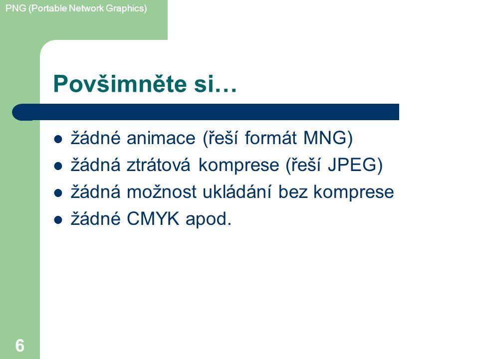 PNG (Portable Network Graphics) 6 Povšimněte si… žádné animace (řeší formát MNG) žádná ztrátová komprese (řeší JPEG) žádná možnost ukládání bez komprese žádné CMYK apod.