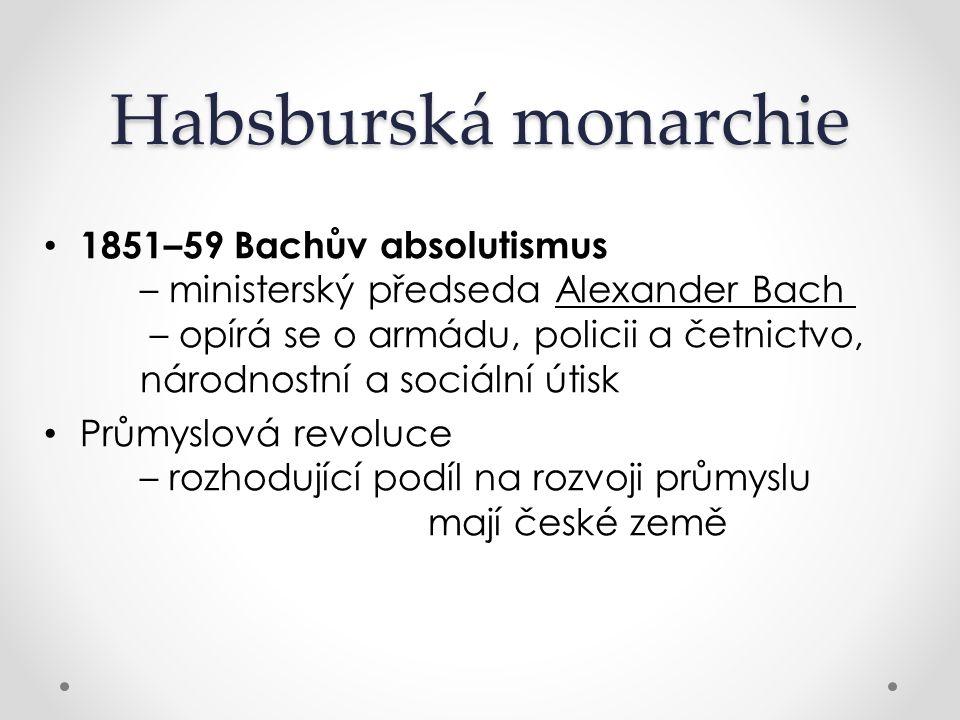 Habsburská monarchie 1851–59 Bachův absolutismus – ministerský předseda Alexander Bach – opírá se o armádu, policii a četnictvo, národnostní a sociáln