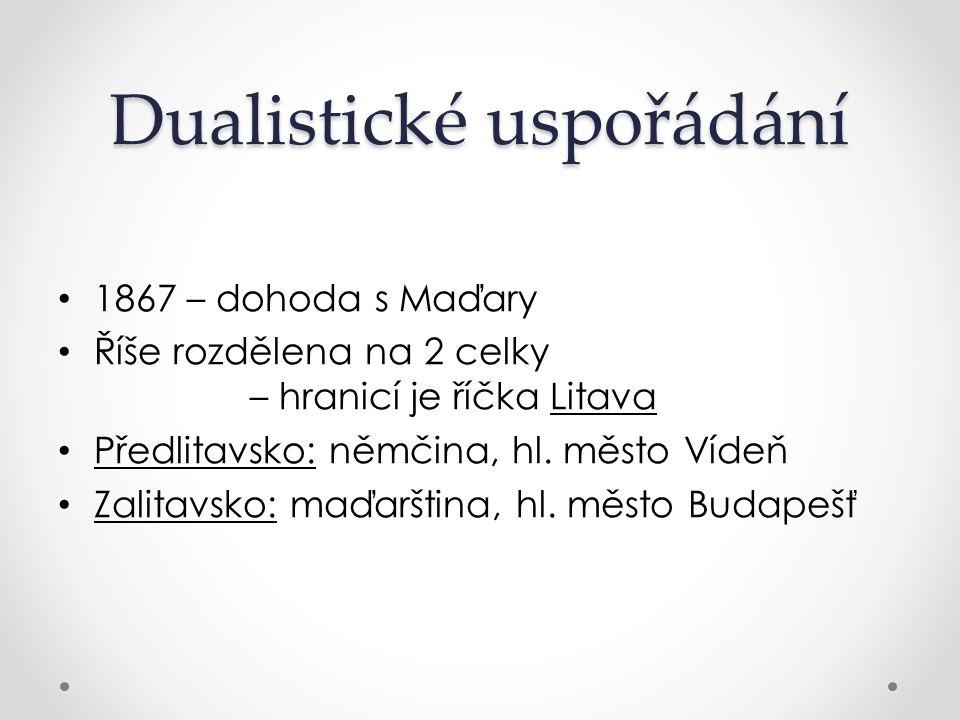 Dualistické uspořádání 1867 – dohoda s Maďary Říše rozdělena na 2 celky – hranicí je říčka Litava Předlitavsko: němčina, hl. město Vídeň Zalitavsko: m