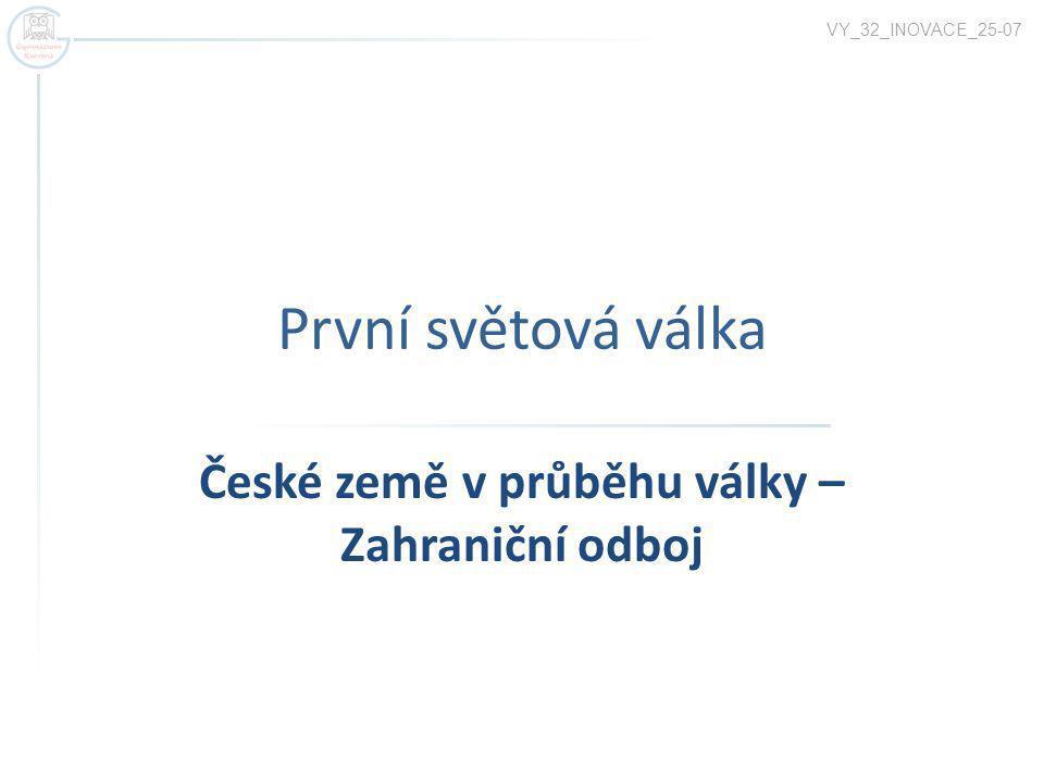 První světová válka České země v průběhu války – Zahraniční odboj VY_32_INOVACE_25-07