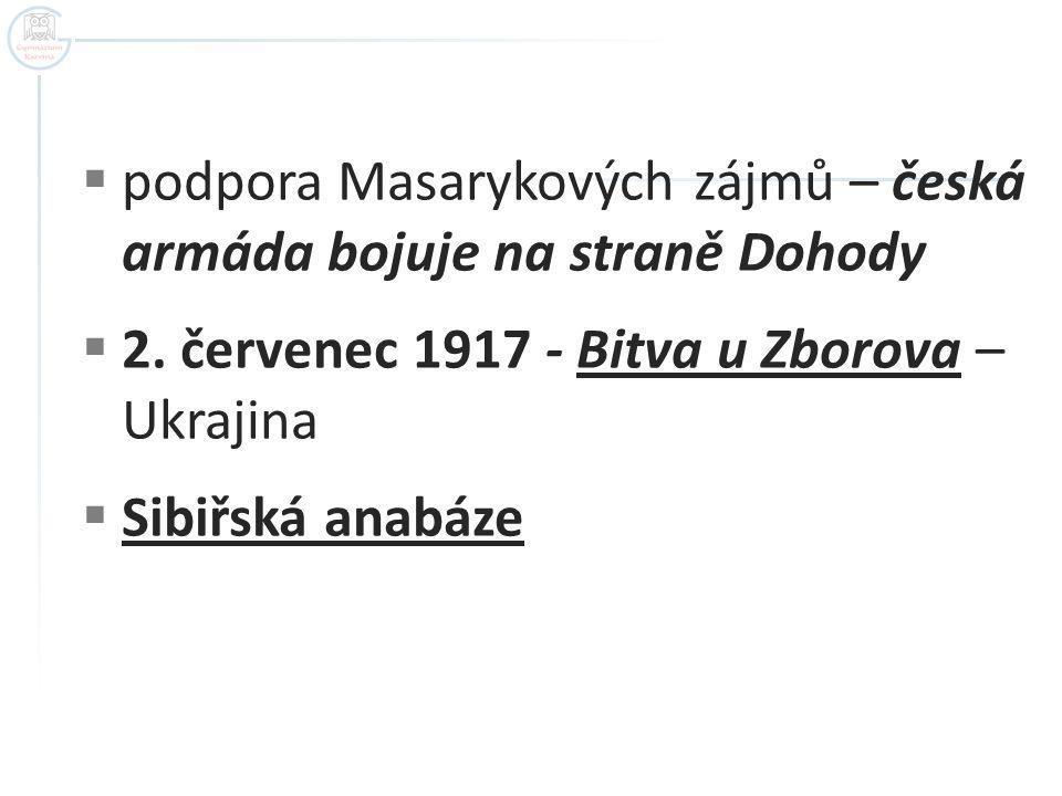  podpora Masarykových zájmů – česká armáda bojuje na straně Dohody  2. červenec 1917 - Bitva u Zborova – Ukrajina  Sibiřská anabáze