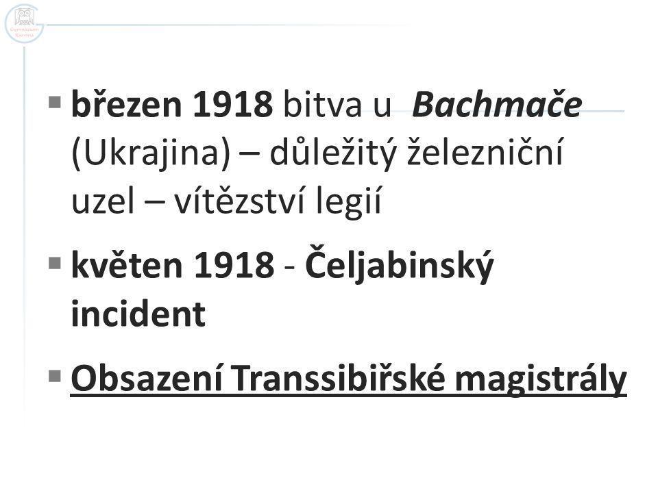  březen 1918 bitva u Bachmače (Ukrajina) – důležitý železniční uzel – vítězství legií  květen 1918 - Čeljabinský incident  Obsazení Transsibiřské magistrály