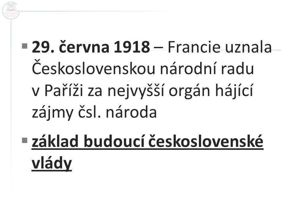  29. června 1918 – Francie uznala Československou národní radu v Paříži za nejvyšší orgán hájící zájmy čsl. národa  základ budoucí československé vl