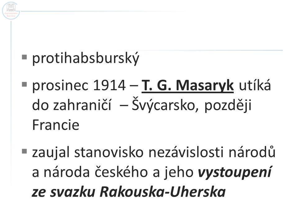  protihabsburský  prosinec 1914 – T. G. Masaryk utíká do zahraničí – Švýcarsko, později Francie  zaujal stanovisko nezávislosti národů a národa čes