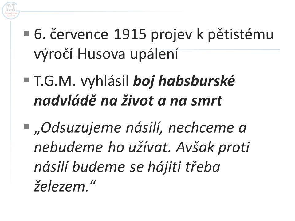 """ 6. července 1915 projev k pětistému výročí Husova upálení  T.G.M. vyhlásil boj habsburské nadvládě na život a na smrt  """"Odsuzujeme násilí, nechcem"""